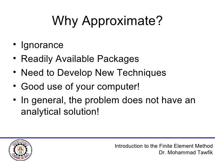 Why Approximate? <ul><li>Ignorance </li></ul><ul><li>Readily Available Packages </li></ul><ul><li>Need to Develop New Tech...