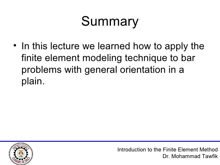 Summary <ul><li>In this lecture we learned how to apply the finite element modeling technique to bar problems with general...