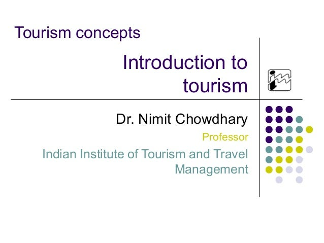 Tourism concepts Dr. Nimit Chowdhary Professor Indian Institute of Tourism and Travel Management Introduction to tourism