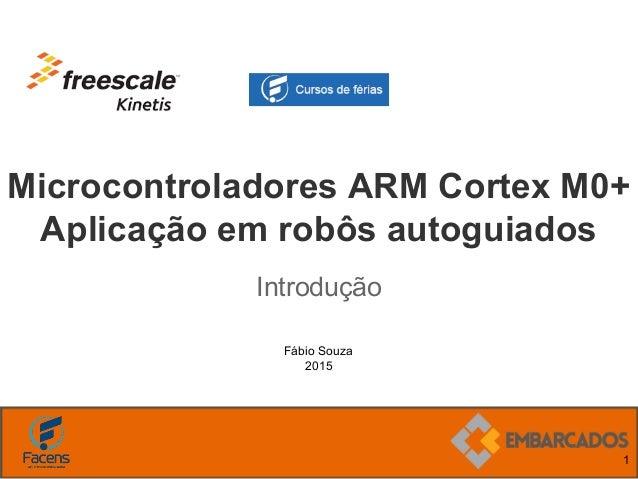 Fábio Souza 2015 Microcontroladores ARM Cortex M0+ Aplicação em robôs autoguiados Introdução 1