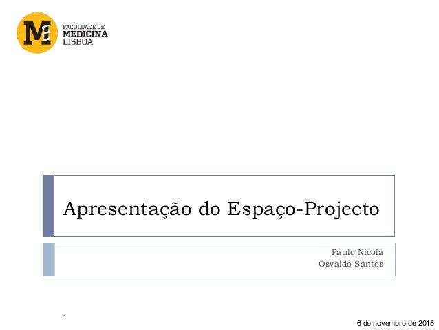 Apresentação do Espaço-Projecto Paulo Nicola Osvaldo Santos 1 6 de novembro de 2015