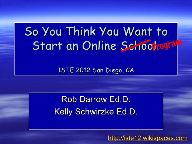 So You Think You Want to Start an Online School rogram                      P      ISTE 2012 San Diego, CA      Rob Darrow...