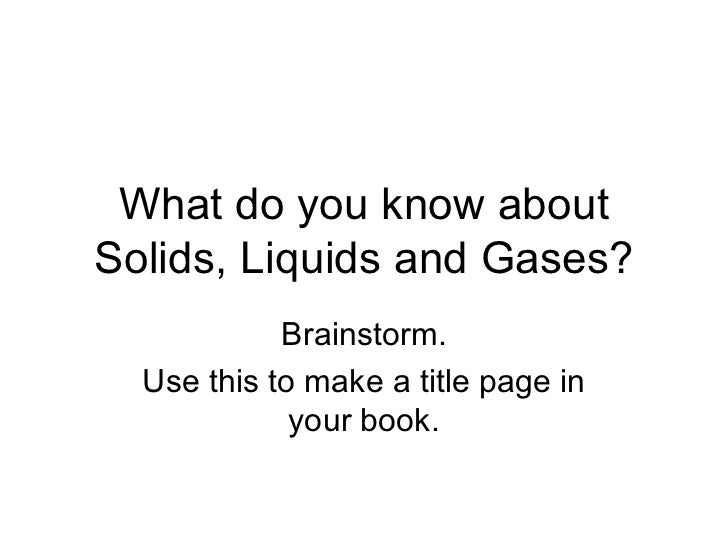 What do you know about Solids, Liquids and Gases? Brainstorm. Use this to make a title page in your book.