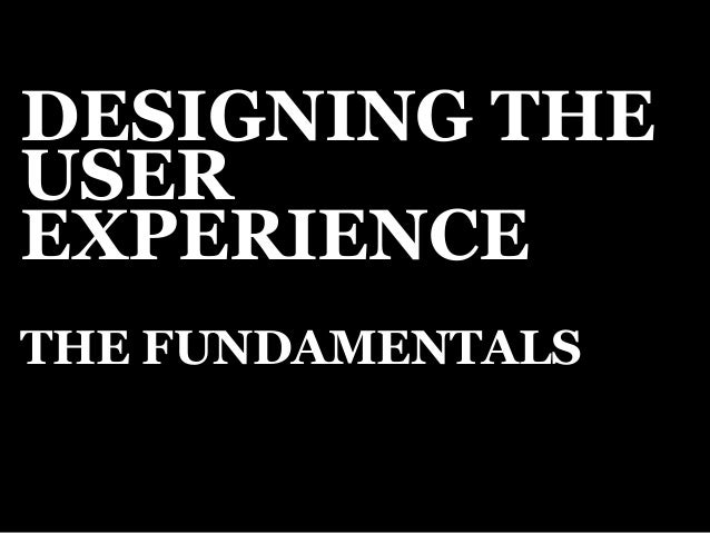 DESIGNING THE  USER  EXPERIENCE  THE FUNDAMENTALS