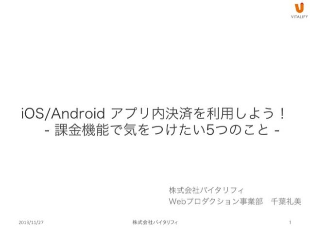iOS/Android アプリ内決済を利用しよう! - 課金機能で気をつけたい5つのこと -  株式会社バイタリフィ Webプロダクション事業部千葉礼美 2013/11/27
