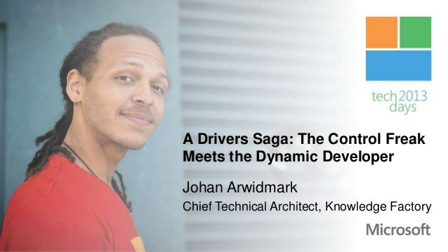 A Drivers Saga: The Control FreakMeets the Dynamic DeveloperJohan ArwidmarkChief Technical Architect, Knowledge Factory