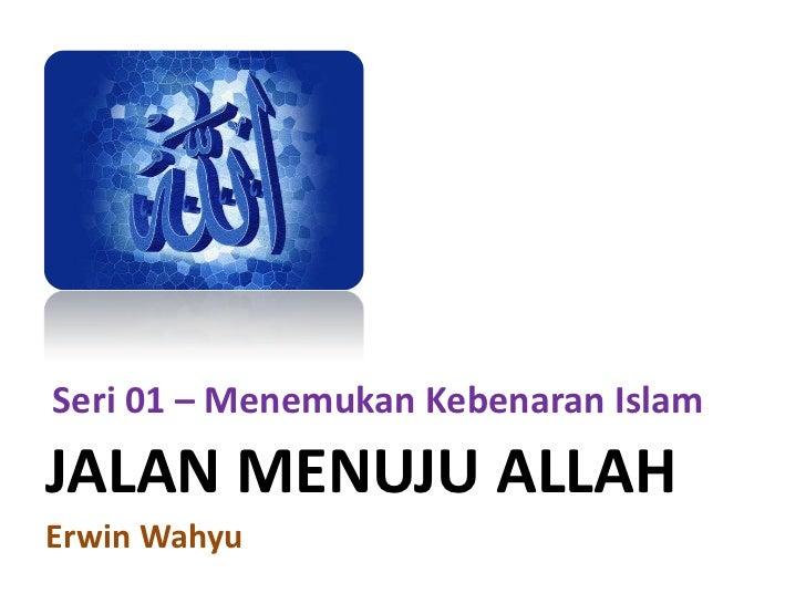 Seri 01 – Menemukan Kebenaran Islam<br />JALAN MENUJU ALLAH<br />Erwin Wahyu<br />