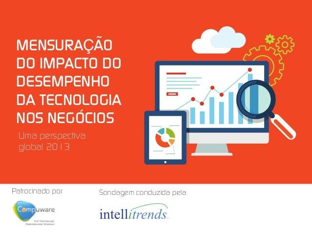 MENSURAÇÃO DO IMPACTO DO DESEMPENHO DA TECNOLOGIA NOS NEGÓCIOS Uma perspectiva global 2013  Patrocinado por  Sondagem cond...