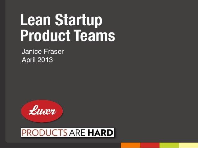 Lean StartupProduct TeamsJanice FraserApril 2013