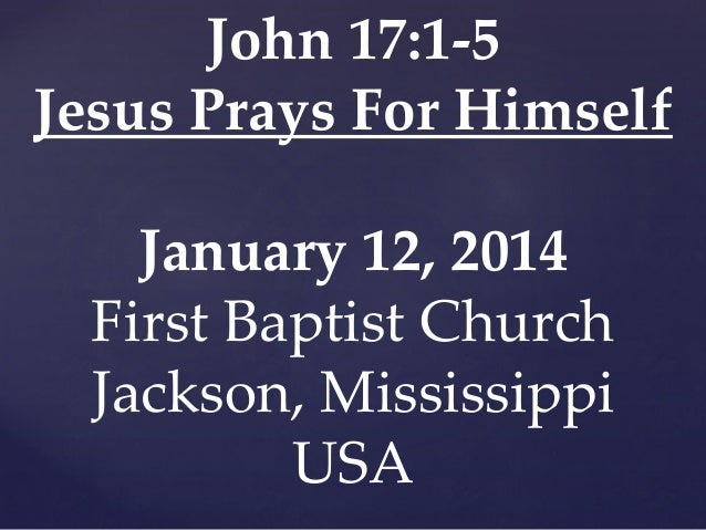 John 17:1-5 Jesus Prays For Himself January 12, 2014 First Baptist Church Jackson, Mississippi USA
