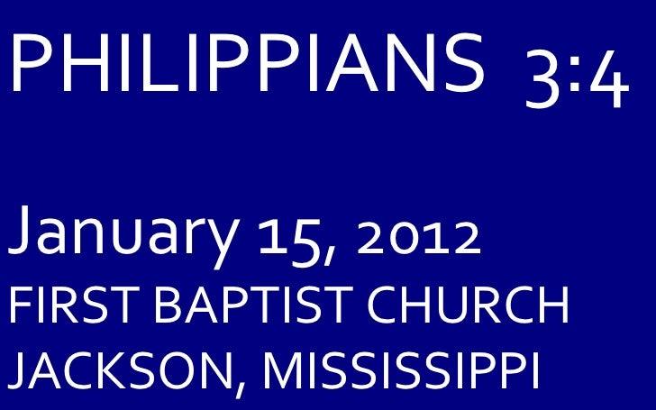 PHILIPPIANS  3:4 January 15 , 2012 FIRST BAPTIST CHURCH JACKSON, MISSISSIPPI