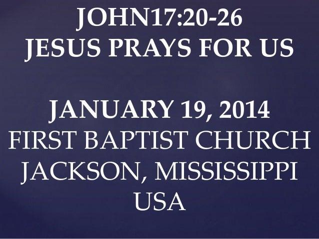 JOHN17:20-26 JESUS PRAYS FOR US JANUARY 19, 2014 FIRST BAPTIST CHURCH JACKSON, MISSISSIPPI USA