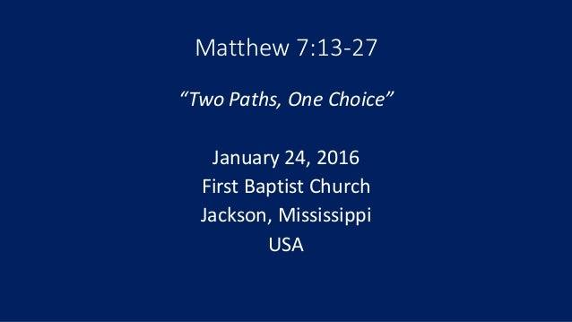 "Matthew 7:13-27 ""Two Paths, One Choice"" January 24, 2016 First Baptist Church Jackson, Mississippi USA"
