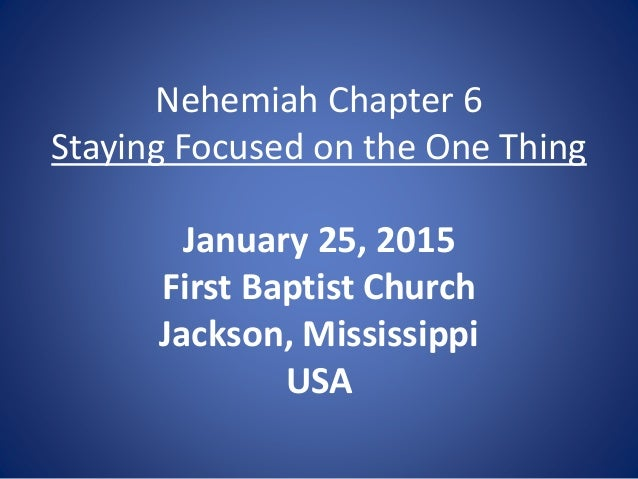 Nehemiah Chapter 6 Staying Focused on the One Thing January 25, 2015 First Baptist Church Jackson, Mississippi USA