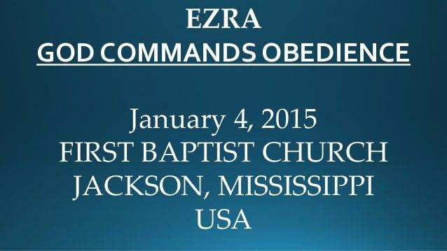 EZRA GOD COMMANDS OBEDIENCE January 4, 2015 FIRST BAPTIST CHURCH JACKSON, MISSISSIPPI USA
