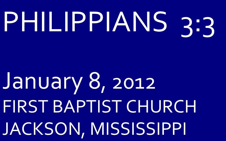 PHILIPPIANS  3:3 January 8 , 2012 FIRST BAPTIST CHURCH JACKSON, MISSISSIPPI
