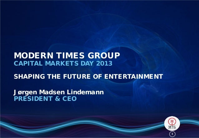 MODERN TIMES GROUP CAPITAL MARKETS DAY 2013  SHAPING THE FUTURE OF ENTERTAINMENT Jørgen Madsen Lindemann PRESIDENT & CEO  ...
