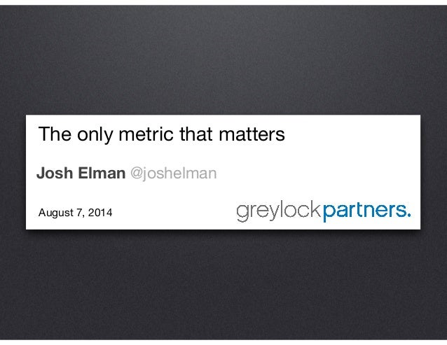 The only metric that matters  Josh Elman @joshelman August 7, 2014