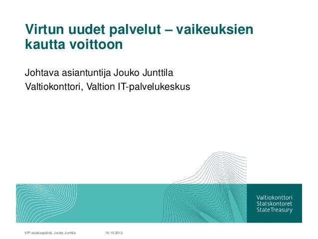 Virtun uudet palvelut – vaikeuksien kautta voittoon Johtava asiantuntija Jouko Junttila Valtiokonttori, Valtion IT-palvelu...