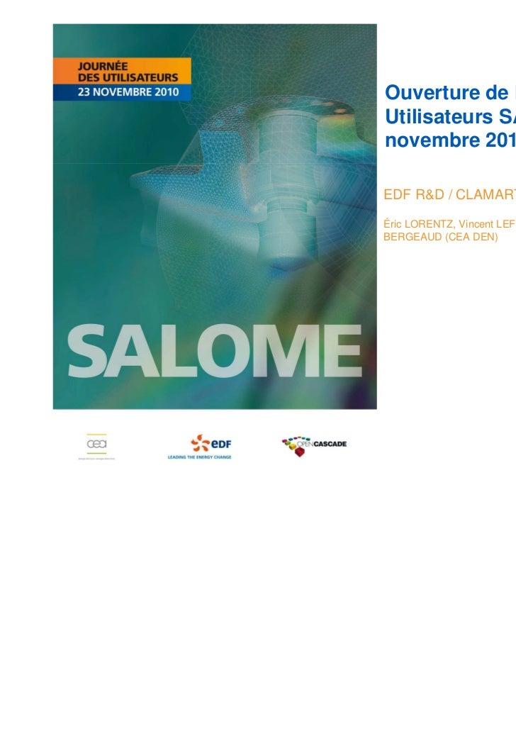 Ouverture de la Journée desUtilisateurs SALOME du 23novembre 2010EDF R&D / CLAMARTÉric LORENTZ, Vincent LEFEBVRE (EDF) Vin...