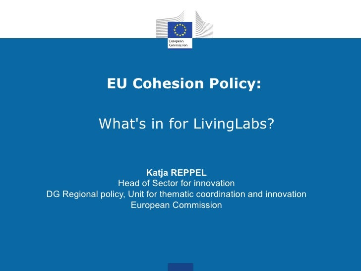 EU Cohesion Policy:            Whats in for LivingLabs?                         Katja REPPEL                 Head of Secto...