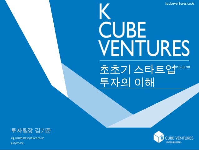 1 초초기 스타트업 투자의 이해 kcubeventures.co.kr 2013.07.30 투자팀장 김기준 kijun@kcubeventures.co.kr junkim.me