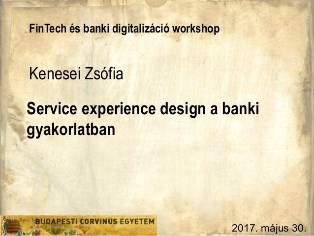 Service experience design a banki gyakorlatban FinTech és banki digitalizáció workshop Kenesei Zsófia 2017. május 30.