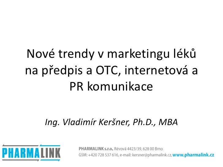 Nové trendy v marketingu léků na předpis a OTC, internetová a PR komunikace<br />Ing. Vladimír Keršner, Ph.D., MBA<br />PH...