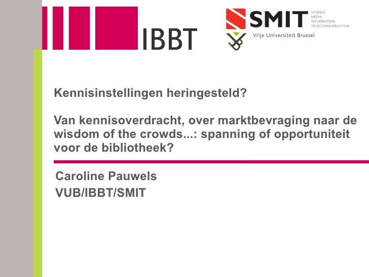 Caroline Pauwels VUB/IBBT/SMIT Kennisinstellingen heringesteld? Van kennisoverdracht, over marktbevraging naar de wisdom o...