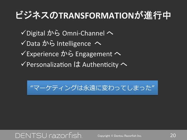 20Copyright © Dentsu Razorfish Inc. ビジネスのTRANSFORMATIONが進行中 üDigital  から Omni-‐Channel  へ   üData  から  In...
