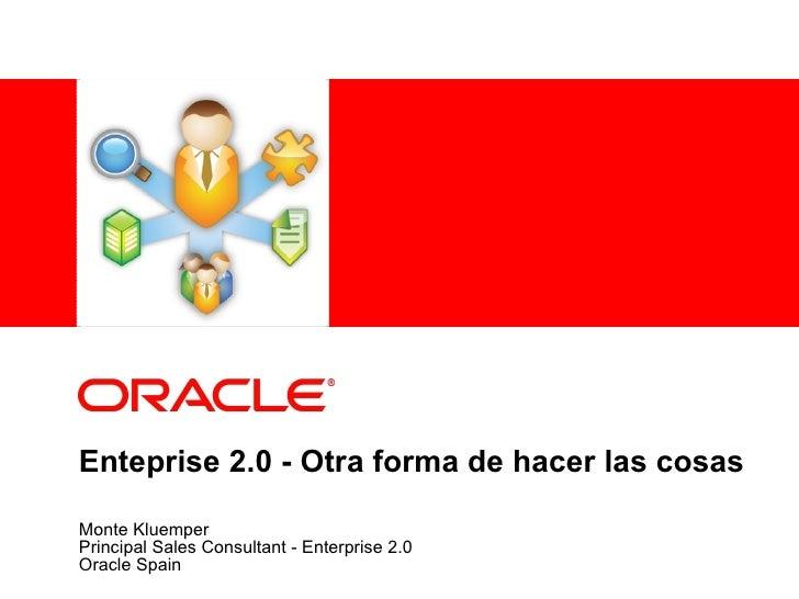 Enteprise 2.0 - Otra forma de hacer las cosas Monte Kluemper Principal Sales Consultant - Enterprise 2.0 Oracle Spain
