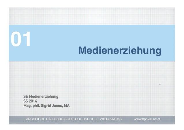 01!  Medienerziehung! ..  SE Medienerziehung SS 2014 Mag. phil. Sigrid Jones, MA KIRCHLICHE PÄDAGOGISCHE HOCHSCHULE WIEN/K...