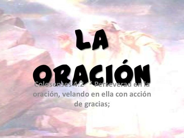 LaoraciónColosenses 4:2 2 Perseverad en laoración, velando en ella con acción            de gracias;