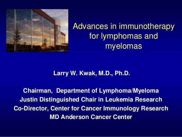 Advances in immunotherapy for lymphomas and myelomas Larry W. Kwak, M.D., Ph.D. Chairman, Department of Lymphoma/Myeloma J...