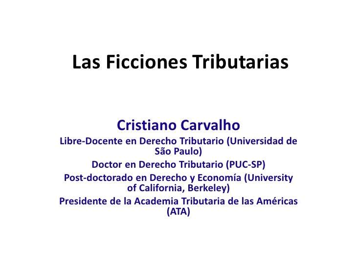 Las Ficciones Tributarias            Cristiano CarvalhoLibre-Docente en Derecho Tributario (Universidad de                ...