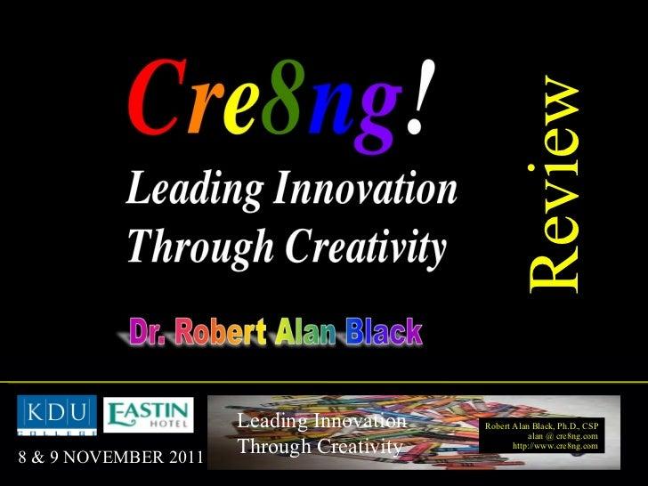 Review Robert Alan Black, Ph.D., CSP alan @ cre8ng.com http://www.cre8ng.com Leading Innovation Through Creativity 8 & 9 N...