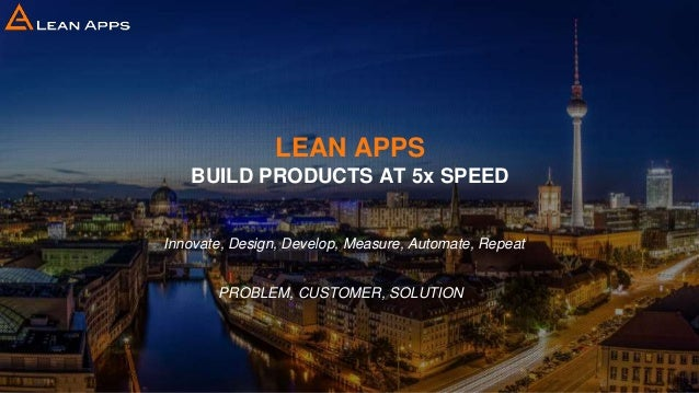 LEAN APPS BUILD PRODUCTS AT 5x SPEED Innovate, Design, Develop, Measure, Automate, Repeat PROBLEM, CUSTOMER, SOLUTION