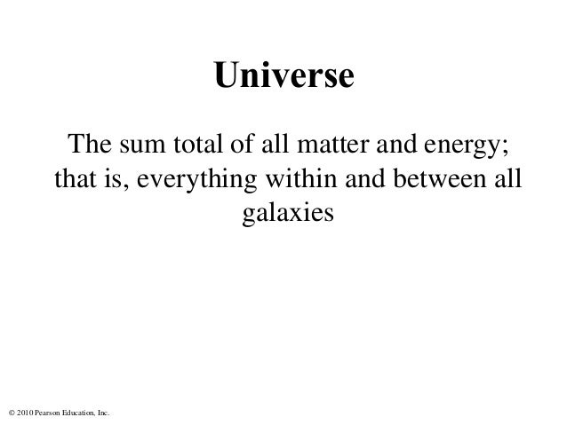 © 2010 Pearson Education, Inc. Universe The sum total of all matter and energy; that is, everything within and between all...