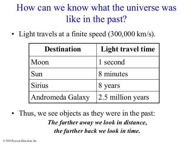 © 2010 Pearson Education, Inc. How can we know what the universe was like in the past? • Light travels at a finite speed (...