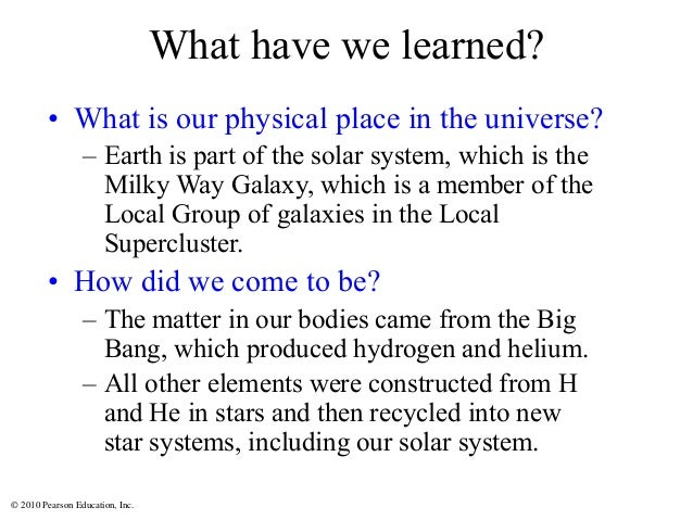 © 2010 Pearson Education, Inc. What have we learned? • What is our physical place in the universe? – Earth is part of the ...