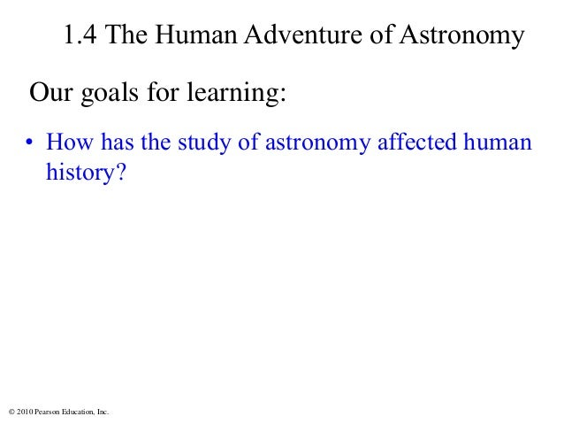 © 2010 Pearson Education, Inc. 1.4 The Human Adventure of Astronomy • How has the study of astronomy affected human histor...
