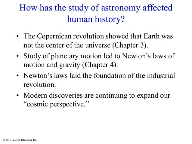© 2010 Pearson Education, Inc. How has the study of astronomy affected human history? • The Copernican revolution showed t...