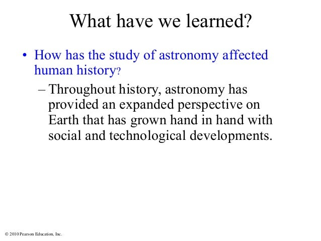 © 2010 Pearson Education, Inc. What have we learned? • How has the study of astronomy affected human history? – Throughout...
