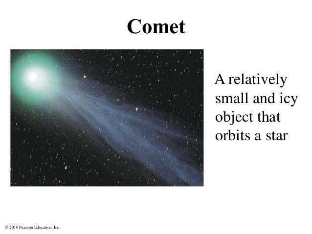 © 2010 Pearson Education, Inc. Comet A relatively small and icy object that orbits a star
