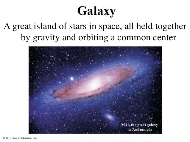 © 2010 Pearson Education, Inc. Galaxy A great island of stars in space, all held together by gravity and orbiting a common...