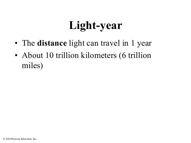 © 2010 Pearson Education, Inc. Light-year • The distance light can travel in 1 year • About 10 trillion kilometers (6 tril...