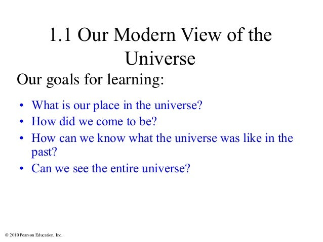 © 2010 Pearson Education, Inc. 1.1 Our Modern View of the Universe • What is our place in the universe? • How did we come ...