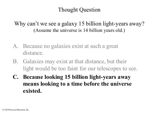 © 2010 Pearson Education, Inc. A. Because no galaxies exist at such a great distance. B. Galaxies may exist at that distan...
