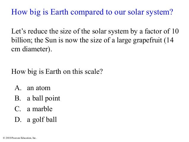© 2010 Pearson Education, Inc. How big is Earth compared to our solar system? Let's reduce the size of the solar system by...
