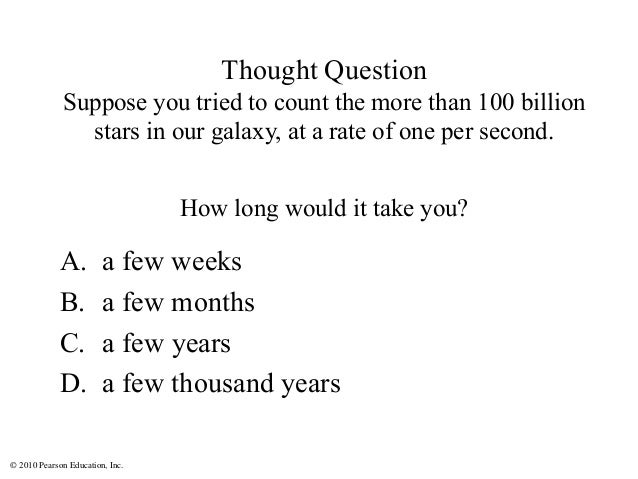 © 2010 Pearson Education, Inc. Thought Question Suppose you tried to count the more than 100 billion stars in our galaxy, ...
